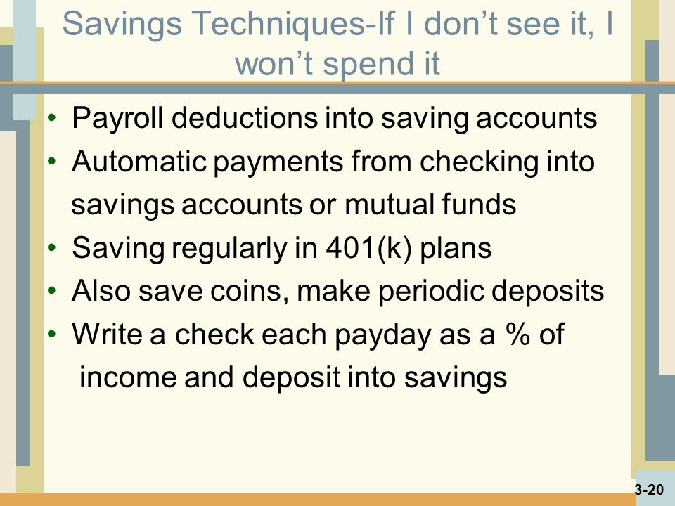 Savings Techniques-If I dont see it, I wont spend it Payroll deductions into saving accounts Automatic payments from checking into savings accounts or mutual funds Saving regularly in 401(k) plans Also save coins, make periodic deposits Write a check each payday as a % of income and deposit into savings 3-20