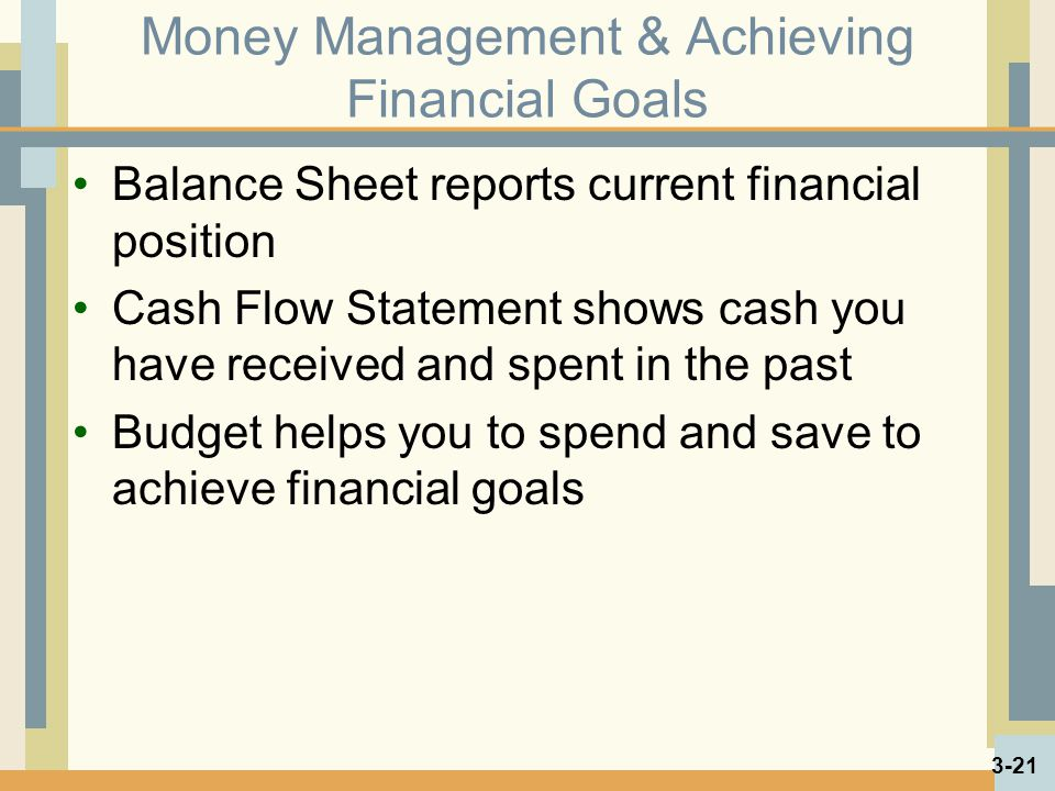Money Management & Achieving Financial Goals Balance Sheet reports current financial position Cash Flow Statement shows cash you have received and spent in the past Budget helps you to spend and save to achieve financial goals 3-21
