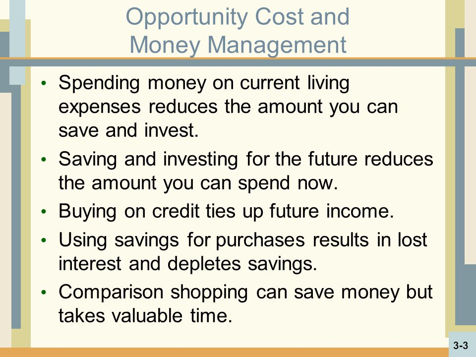 Opportunity Cost and Money Management Spending money on current living expenses reduces the amount you can save and invest. Saving and investing for t