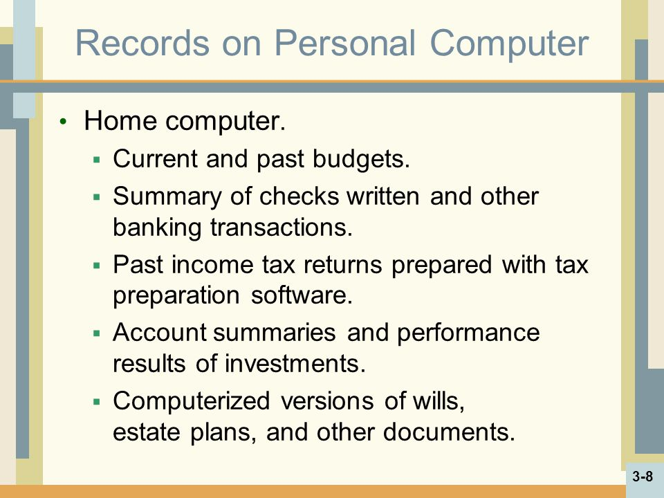 Records on Personal Computer Home computer. Current and past budgets. Summary of checks written and other banking transactions. Past income tax return