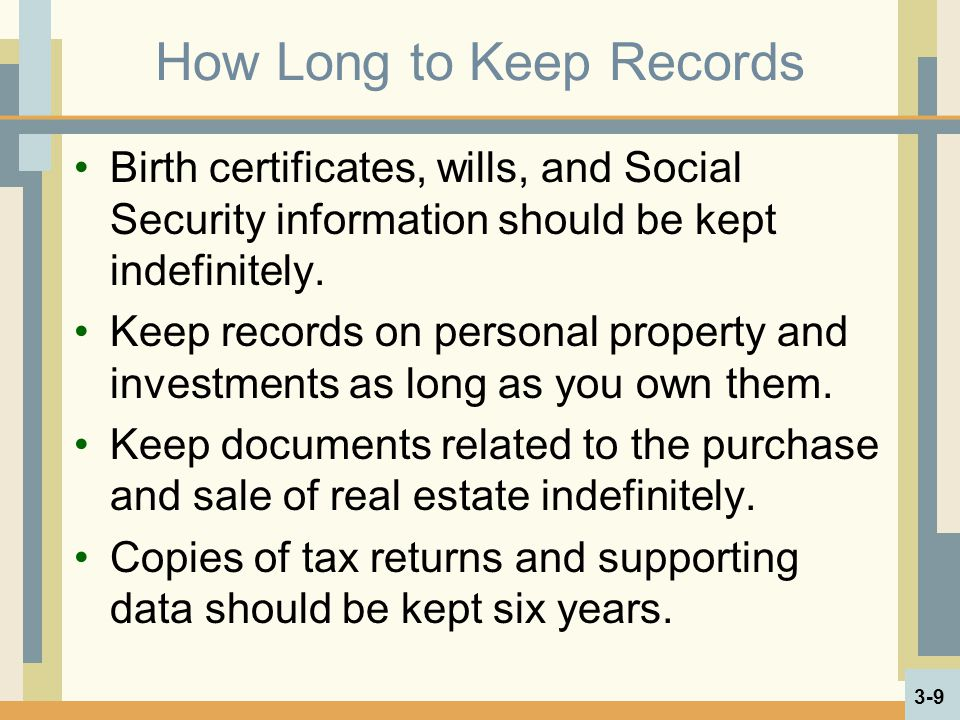 How Long to Keep Records Birth certificates, wills, and Social Security information should be kept indefinitely. Keep records on personal property and