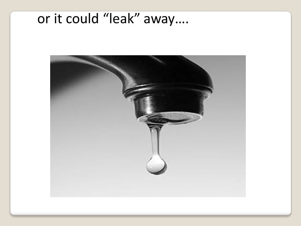 or it could leak away….