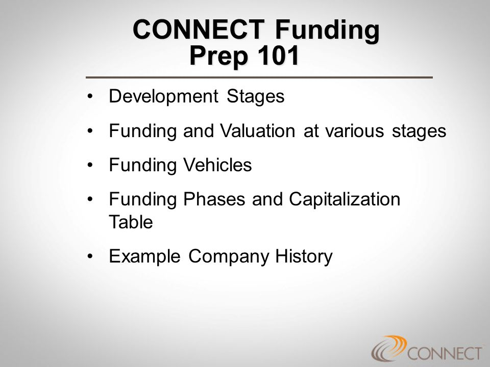 CONNECT Funding Prep 101 CONNECT Funding Prep 101 Development Stages Funding and Valuation at various stages Funding Vehicles Funding Phases and Capitalization Table Example Company History