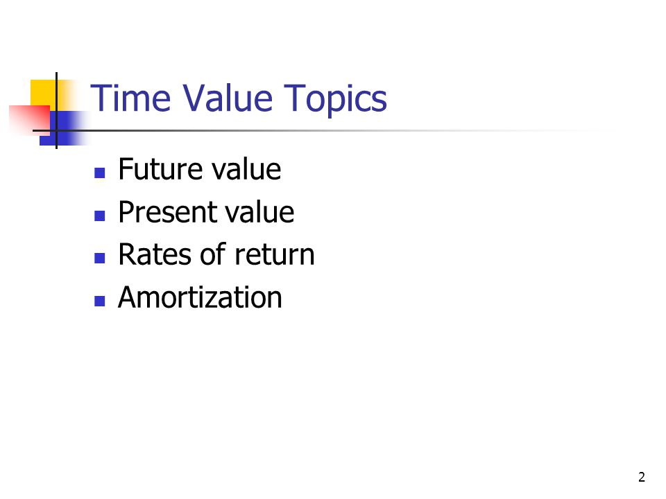 2 Time Value Topics Future value Present value Rates of return Amortization