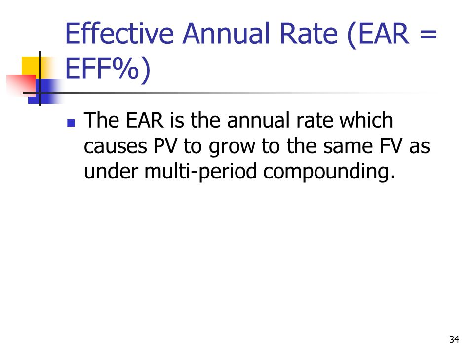 34 Effective Annual Rate (EAR = EFF%) The EAR is the annual rate which causes PV to grow to the same FV as under multi-period compounding.