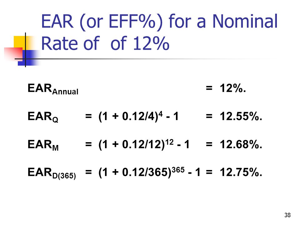 38 EAR (or EFF%) for a Nominal Rate of of 12% EAR Annual = 12%.