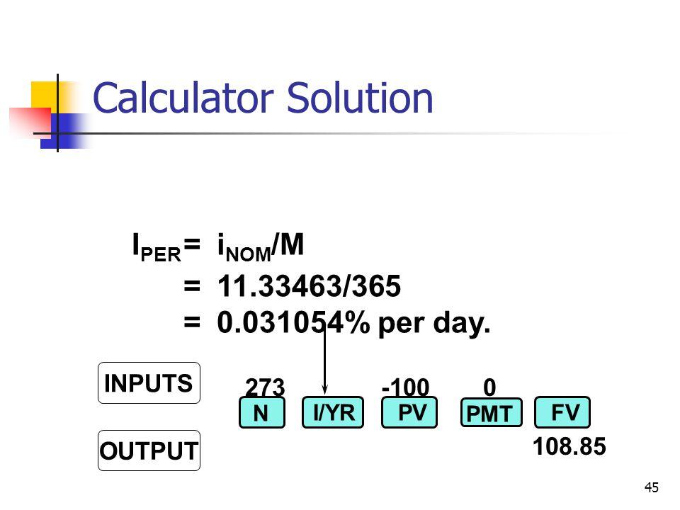 45 273-100 0 108.85 INPUTS OUTPUT N I/YRPVFV PMT I PER =i NOM /M =11.33463/365 =0.031054% per day.