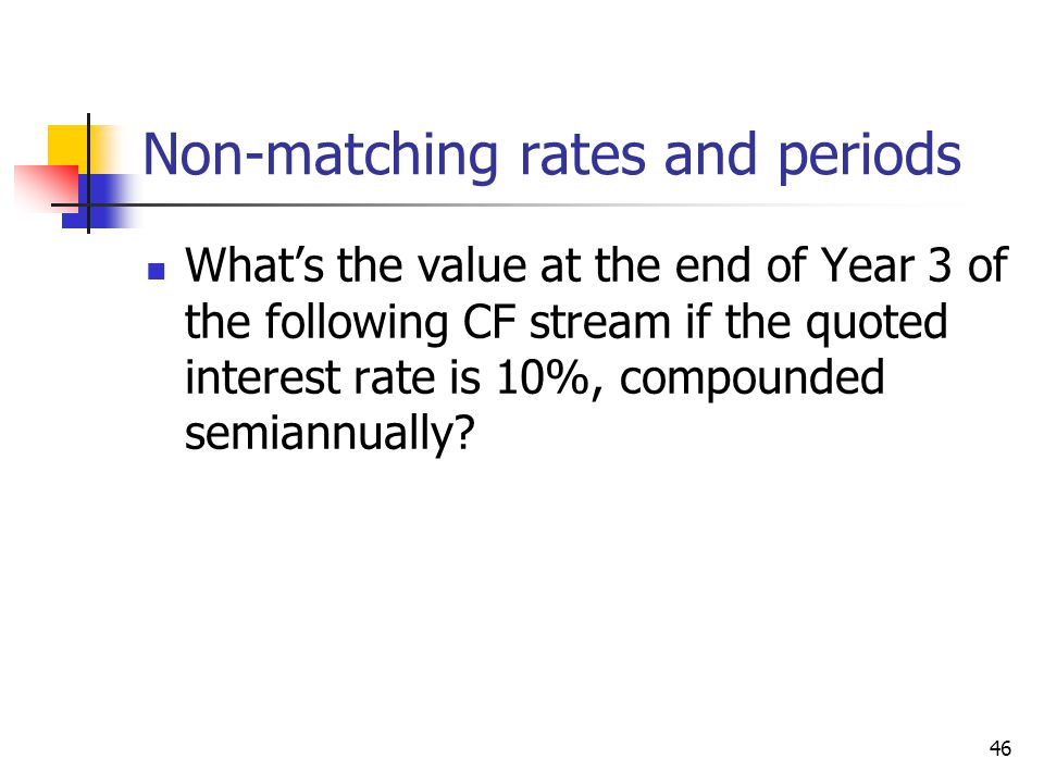 46 Non-matching rates and periods Whats the value at the end of Year 3 of the following CF stream if the quoted interest rate is 10%, compounded semiannually