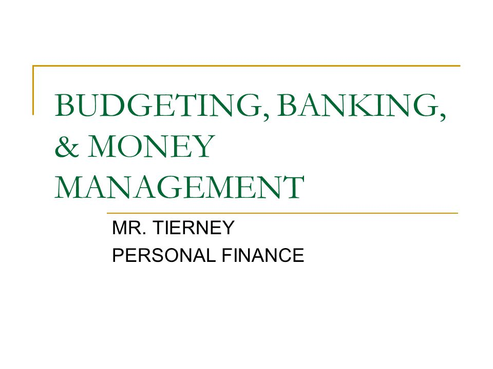 BUDGETING, BANKING, & MONEY MANAGEMENT MR. TIERNEY PERSONAL FINANCE