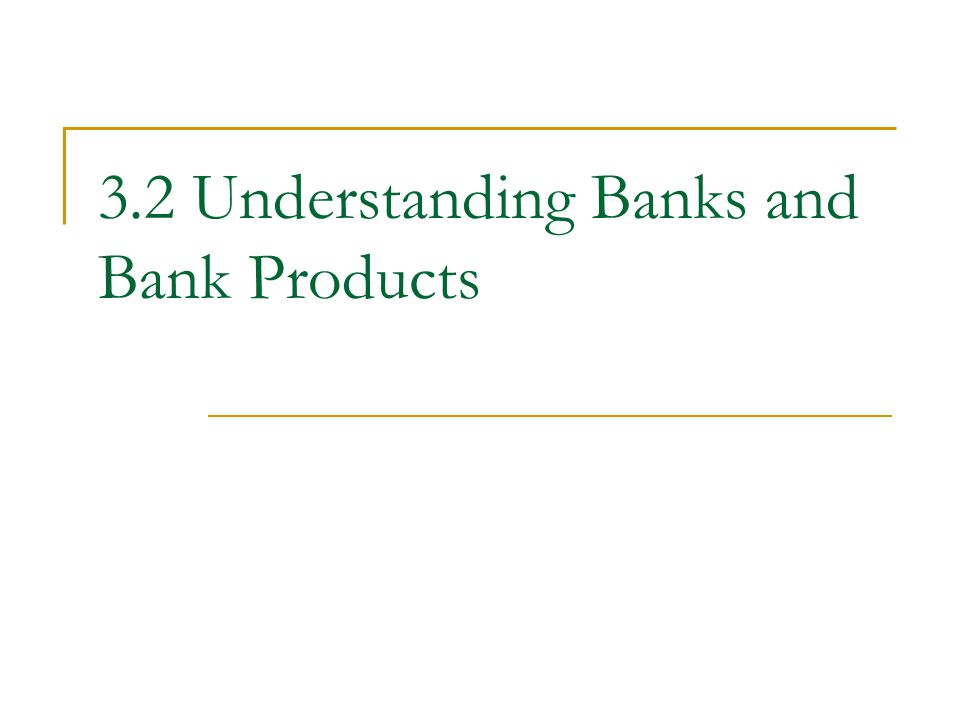 3.2 Understanding Banks and Bank Products