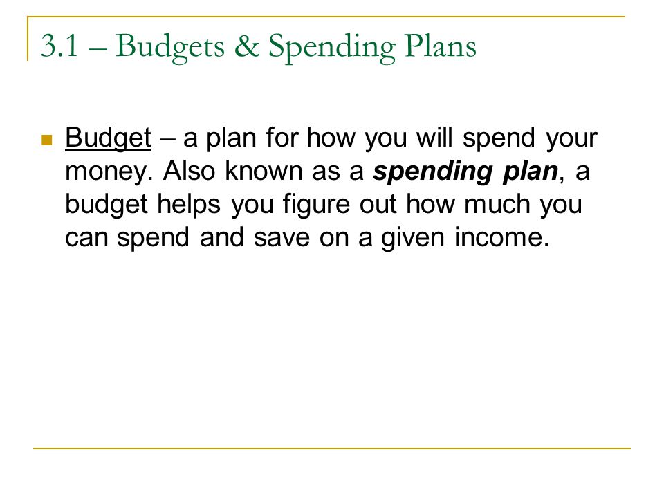 3.1 – Budgets & Spending Plans Budget – a plan for how you will spend your money.