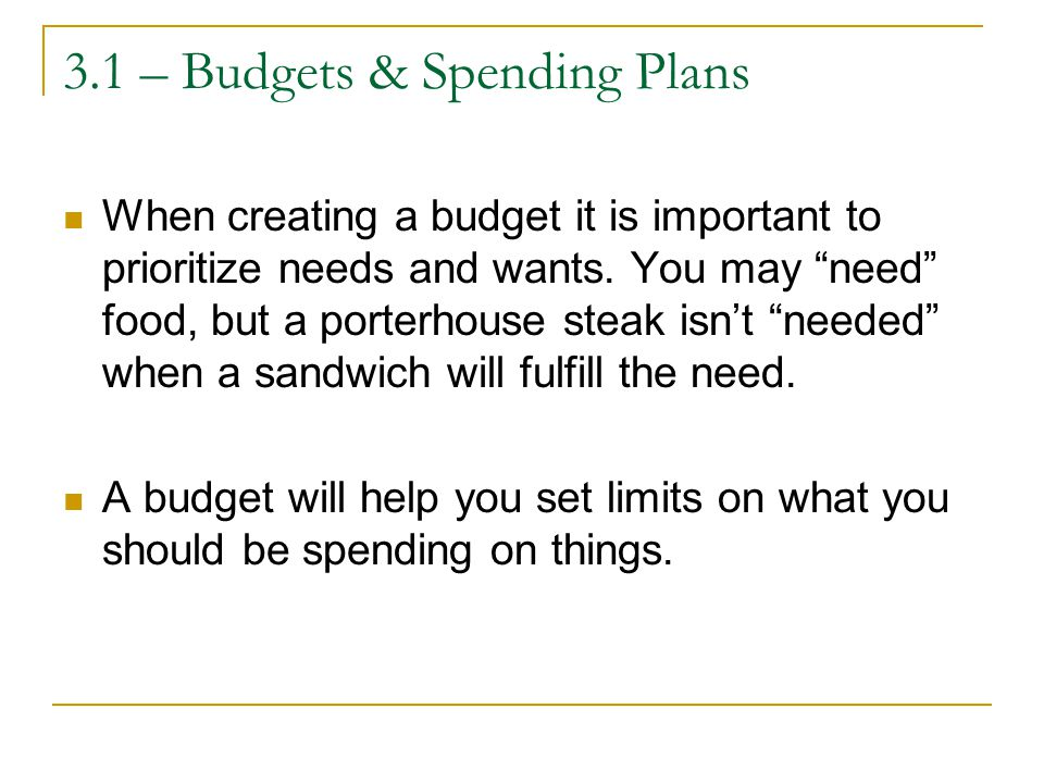 3.1 – Budgets & Spending Plans When creating a budget it is important to prioritize needs and wants.