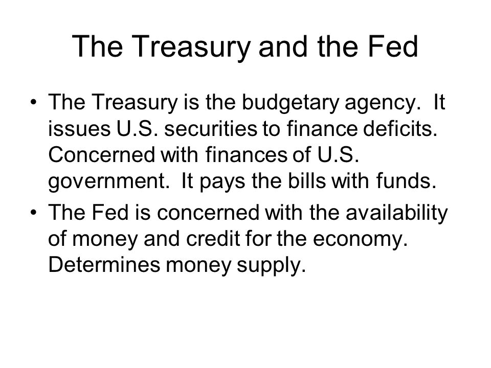 The Treasury and the Fed The Treasury is the budgetary agency. It issues U.S. securities to finance deficits. Concerned with finances of U.S. governme