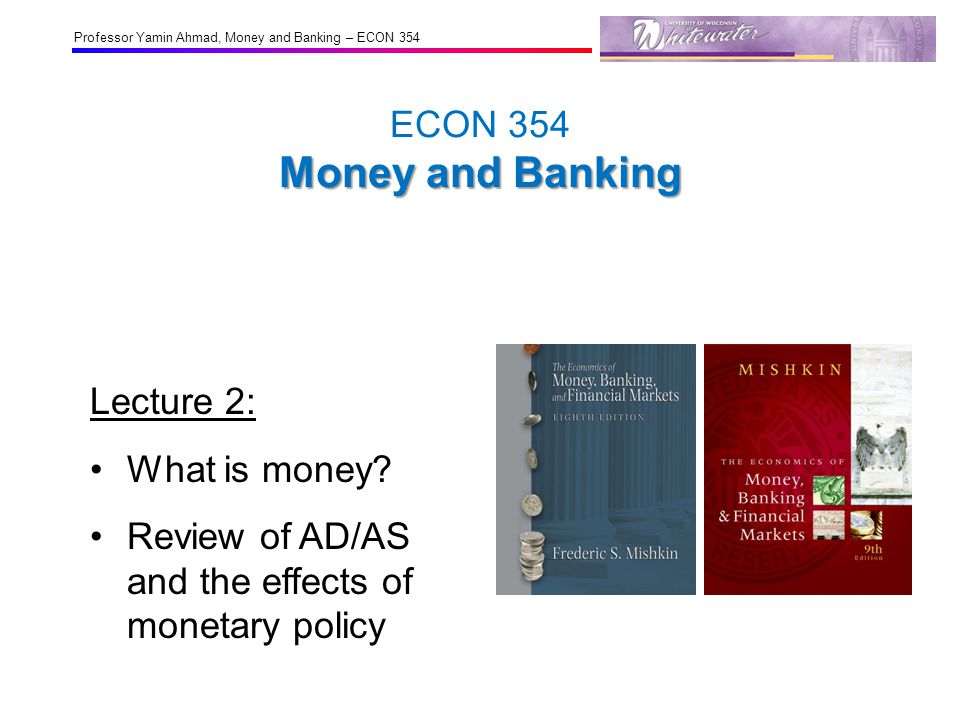 Professor Yamin Ahmad, Money and Banking – ECON 354 Money and Banking ECON 354 Money and Banking Lecture 2: What is money? Review of AD/AS and the eff