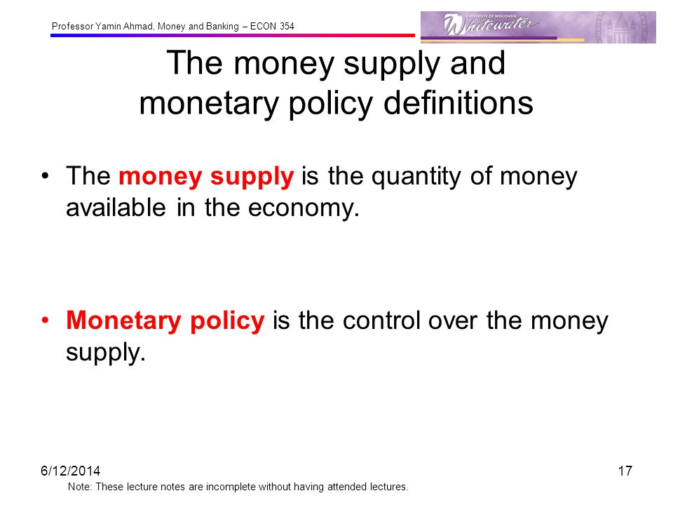 Professor Yamin Ahmad, Money and Banking – ECON 354 Note: These lecture notes are incomplete without having attended lectures. The money supply and mo