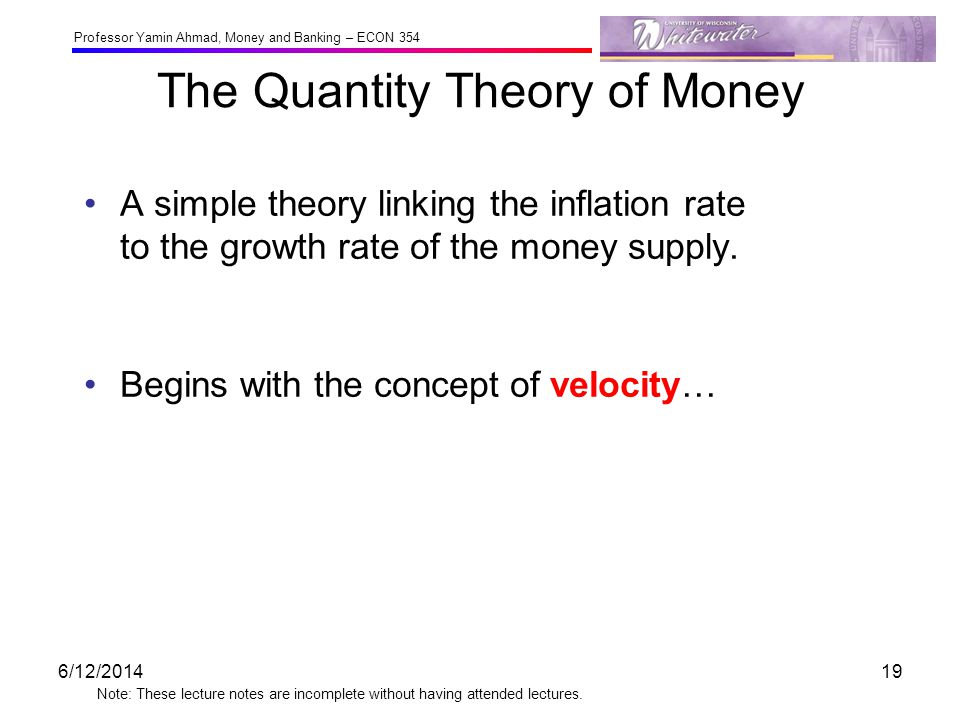 Professor Yamin Ahmad, Money and Banking – ECON 354 Note: These lecture notes are incomplete without having attended lectures. The Quantity Theory of