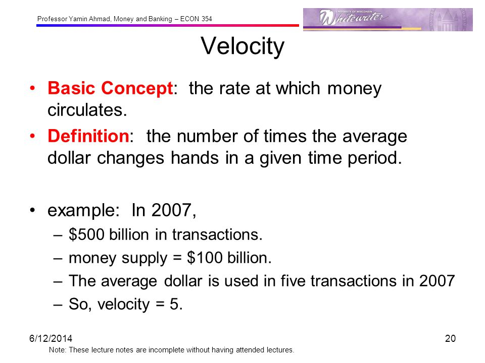 Professor Yamin Ahmad, Money and Banking – ECON 354 Note: These lecture notes are incomplete without having attended lectures. Velocity Basic Concept: