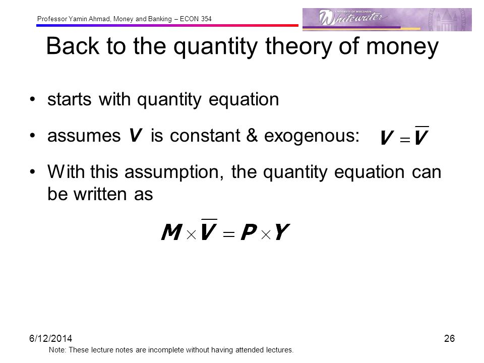 Professor Yamin Ahmad, Money and Banking – ECON 354 Note: These lecture notes are incomplete without having attended lectures. Back to the quantity th