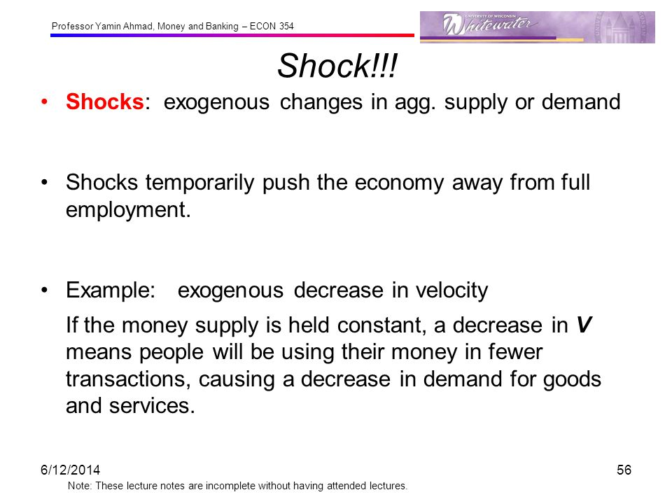 Professor Yamin Ahmad, Money and Banking – ECON 354 Note: These lecture notes are incomplete without having attended lectures. Shock!!! Shocks: exogen