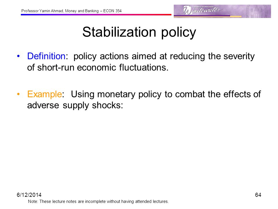 Professor Yamin Ahmad, Money and Banking – ECON 354 Note: These lecture notes are incomplete without having attended lectures. Stabilization policy De