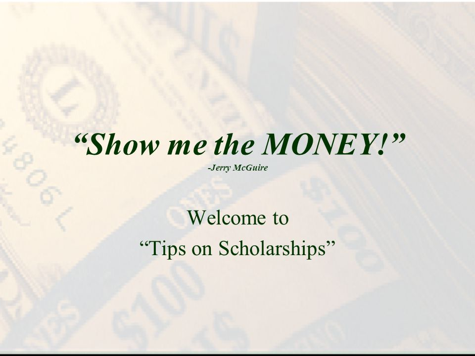 Show me the MONEY! -Jerry McGuire Welcome to Tips on Scholarships