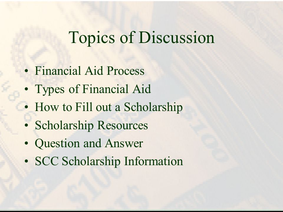 Topics of Discussion Financial Aid Process Types of Financial Aid How to Fill out a Scholarship Scholarship Resources Question and Answer SCC Scholarship Information