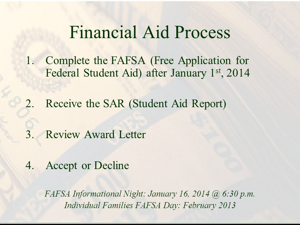 Financial Aid Process 1.Complete the FAFSA (Free Application for Federal Student Aid) after January 1 st, 2014 2.Receive the SAR (Student Aid Report) 3.Review Award Letter 4.Accept or Decline FAFSA Informational Night: January 16, 2014 @ 6:30 p.m.