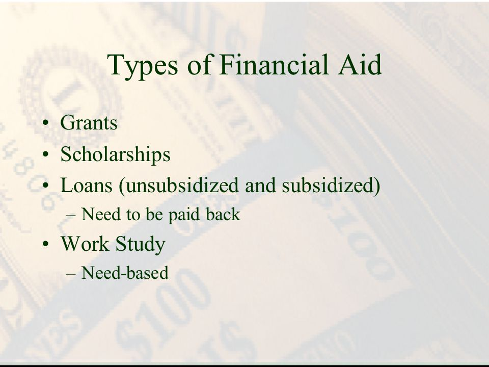 Types of Financial Aid Grants Scholarships Loans (unsubsidized and subsidized) –Need to be paid back Work Study –Need-based