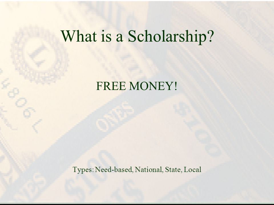 What is a Scholarship? FREE MONEY! Types: Need-based, National, State, Local