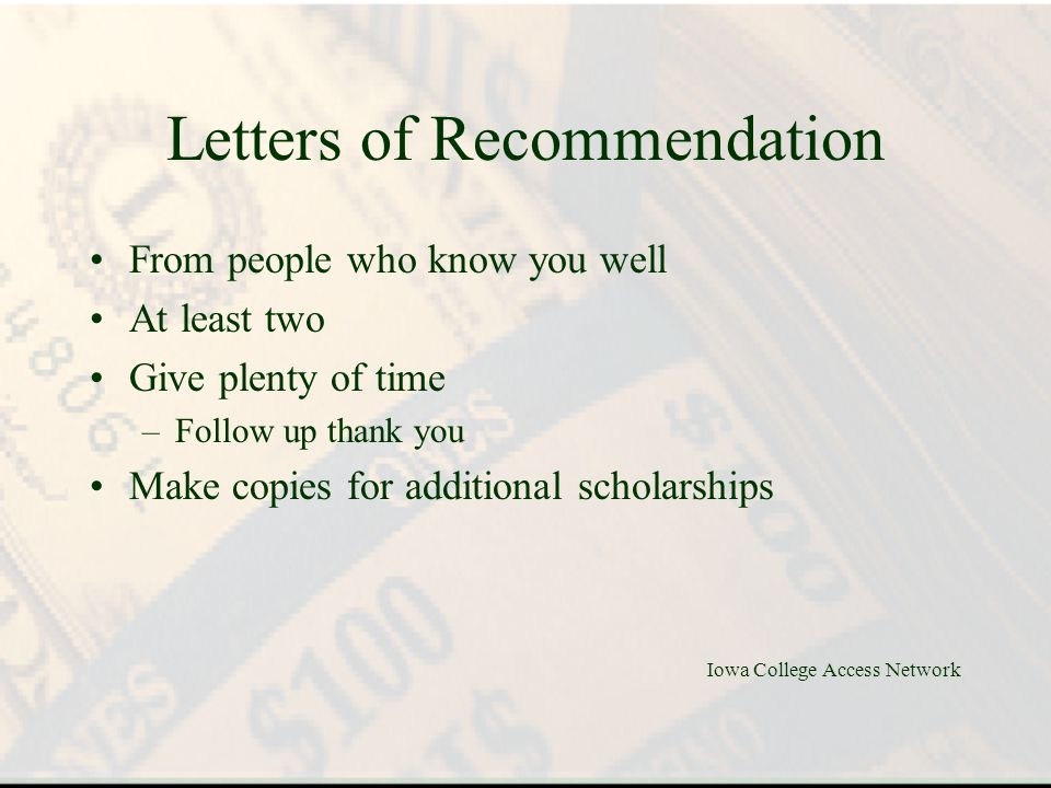 Letters of Recommendation From people who know you well At least two Give plenty of time –Follow up thank you Make copies for additional scholarships Iowa College Access Network
