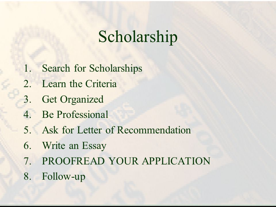 Scholarship 1.Search for Scholarships 2.Learn the Criteria 3.Get Organized 4.Be Professional 5.Ask for Letter of Recommendation 6.Write an Essay 7.PROOFREAD YOUR APPLICATION 8.Follow-up