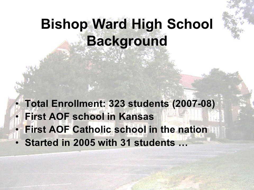 Bishop Ward High School Background Total Enrollment: 323 students (2007-08) First AOF school in Kansas First AOF Catholic school in the nation Started in 2005 with 31 students …