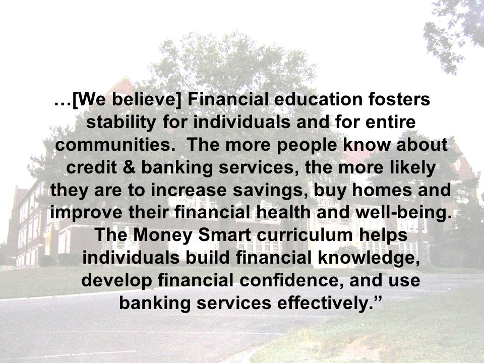 …[We believe] Financial education fosters stability for individuals and for entire communities. The more people know about credit & banking services,