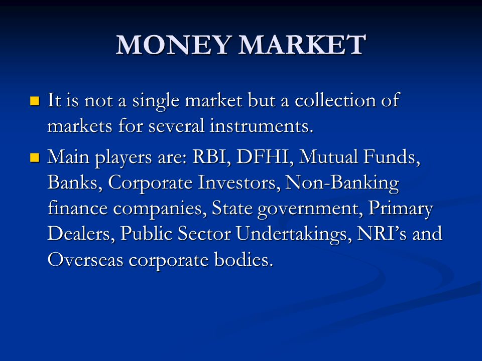 MONEY MARKET It is not a single market but a collection of markets for several instruments.