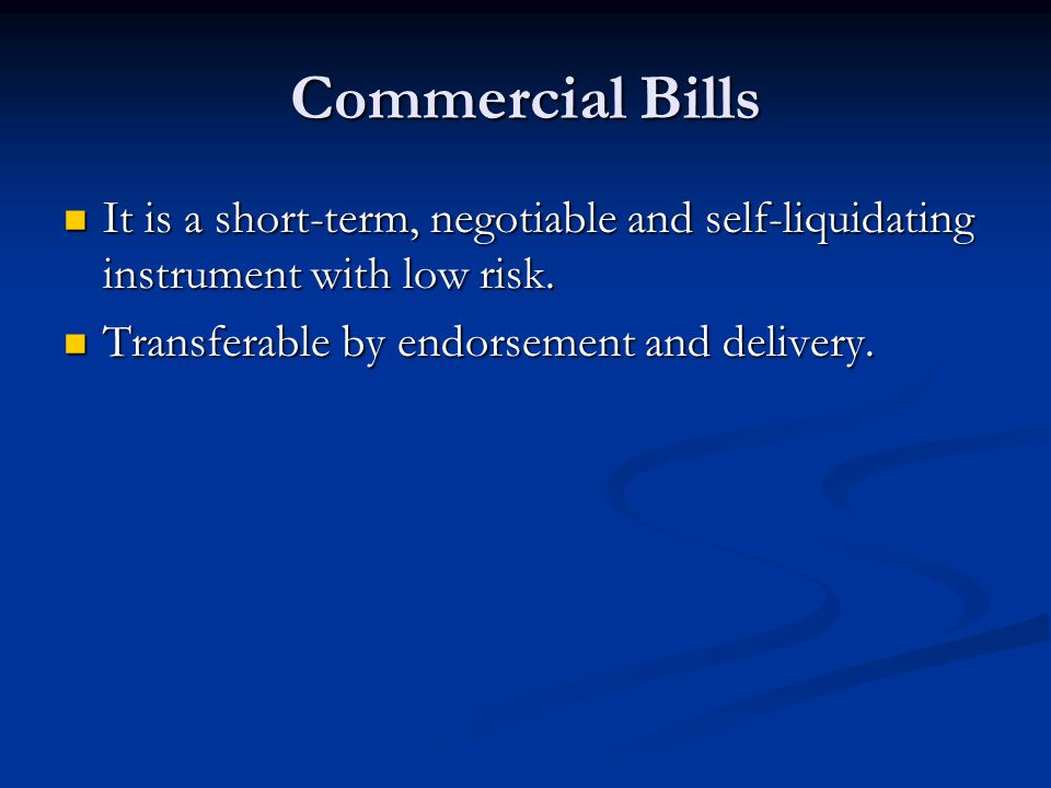 Commercial Bills It is a short-term, negotiable and self-liquidating instrument with low risk. It is a short-term, negotiable and self-liquidating ins