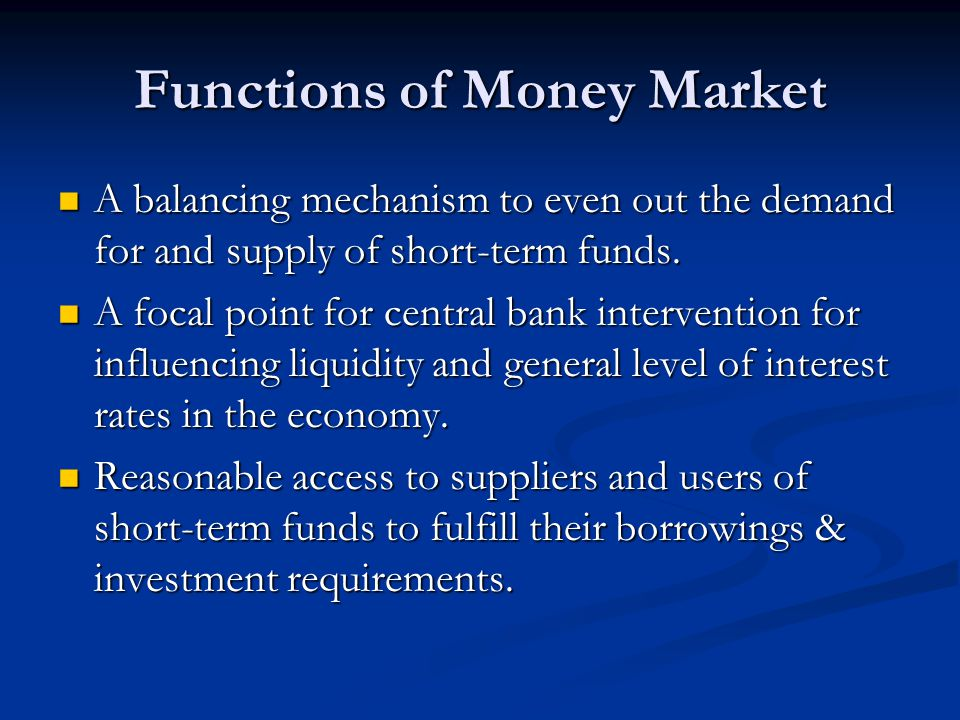 Functions of Money Market A balancing mechanism to even out the demand for and supply of short-term funds.