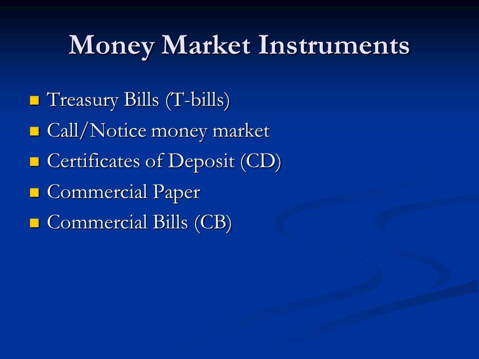 Money Market Instruments Treasury Bills (T-bills) Treasury Bills (T-bills) Call/Notice money market Call/Notice money market Certificates of Deposit (CD) Certificates of Deposit (CD) Commercial Paper Commercial Paper Commercial Bills (CB) Commercial Bills (CB)