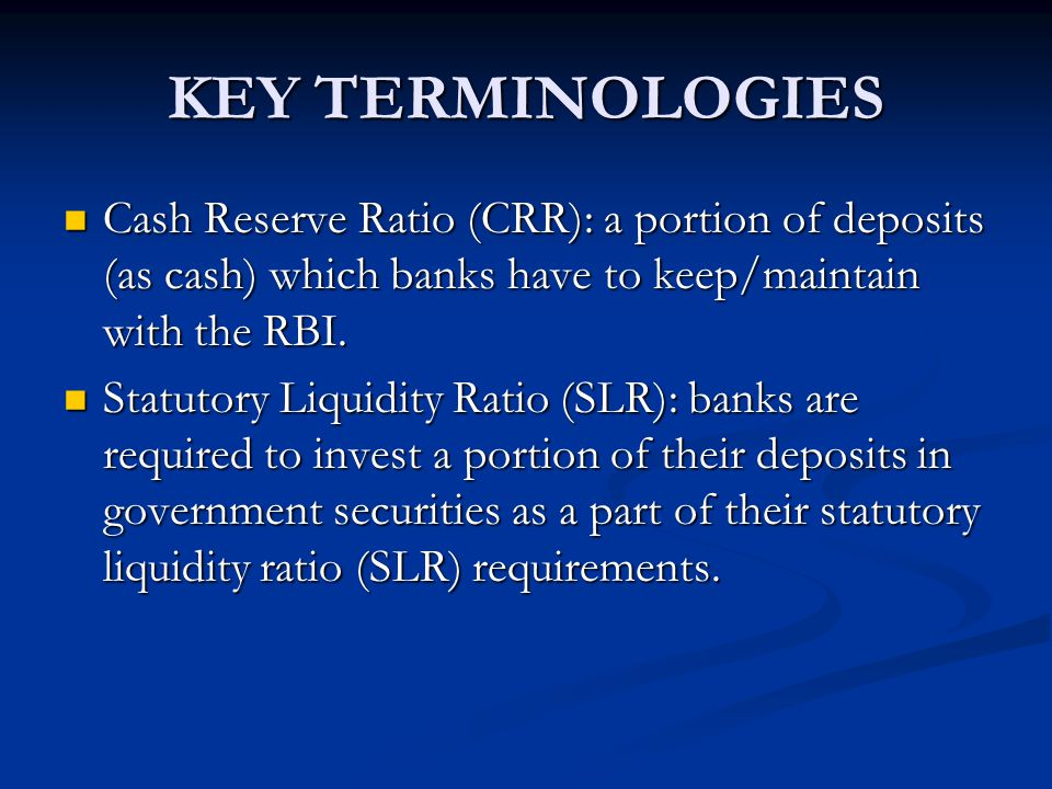 KEY TERMINOLOGIES Cash Reserve Ratio (CRR): a portion of deposits (as cash) which banks have to keep/maintain with the RBI.