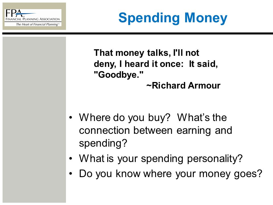 Spending Money Where do you buy? Whats the connection between earning and spending? What is your spending personality? Do you know where your money go