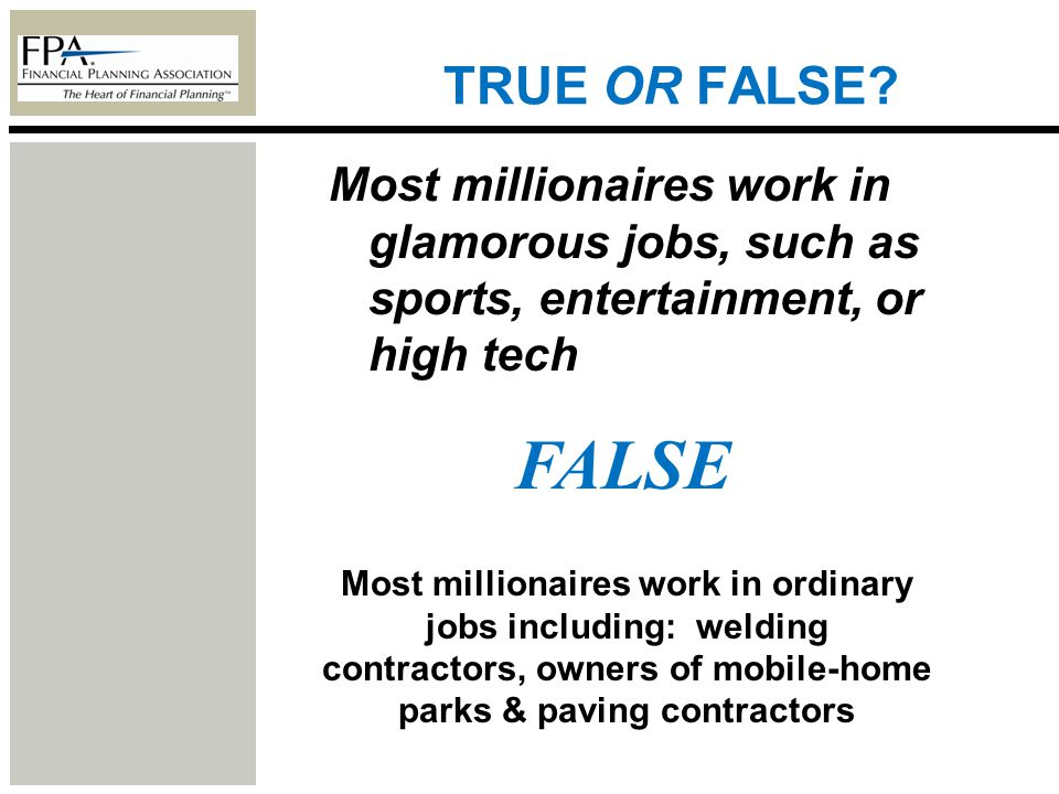 TRUE OR FALSE? Most millionaires work in glamorous jobs, such as sports, entertainment, or high tech FALSE Most millionaires work in ordinary jobs inc