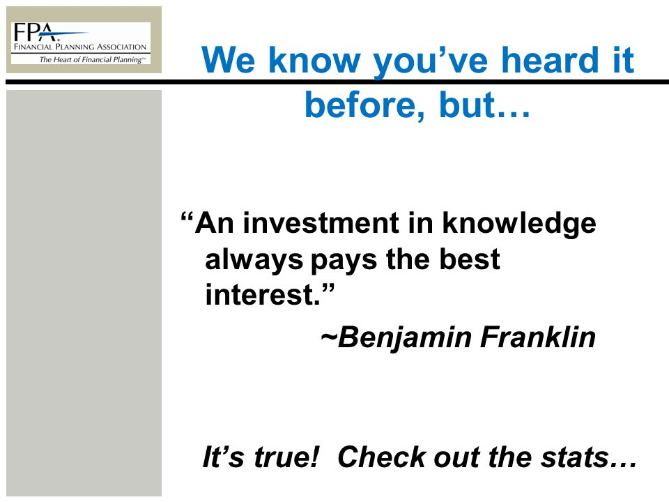 We know youve heard it before, but… An investment in knowledge always pays the best interest. ~Benjamin Franklin Its true! Check out the stats…