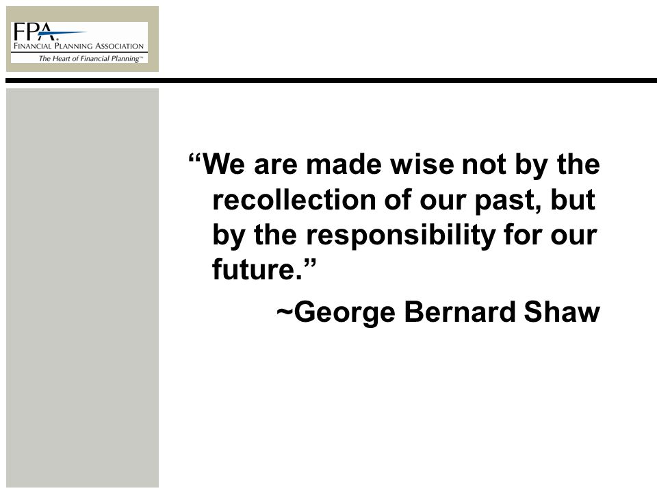 We are made wise not by the recollection of our past, but by the responsibility for our future. ~George Bernard Shaw