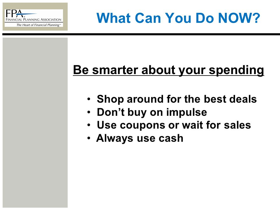 What Can You Do NOW? Be smarter about your spending Shop around for the best deals Dont buy on impulse Use coupons or wait for sales Always use cash