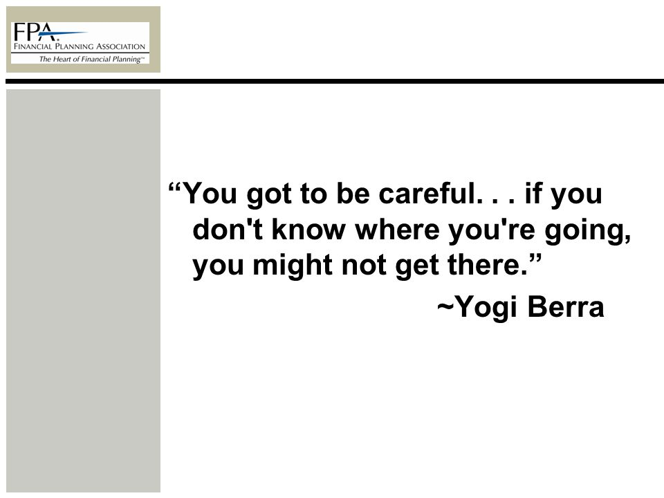 You got to be careful... if you don't know where you're going, you might not get there. ~Yogi Berra