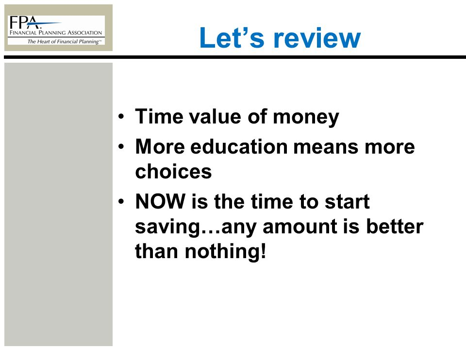 Lets review Time value of money More education means more choices NOW is the time to start saving…any amount is better than nothing!