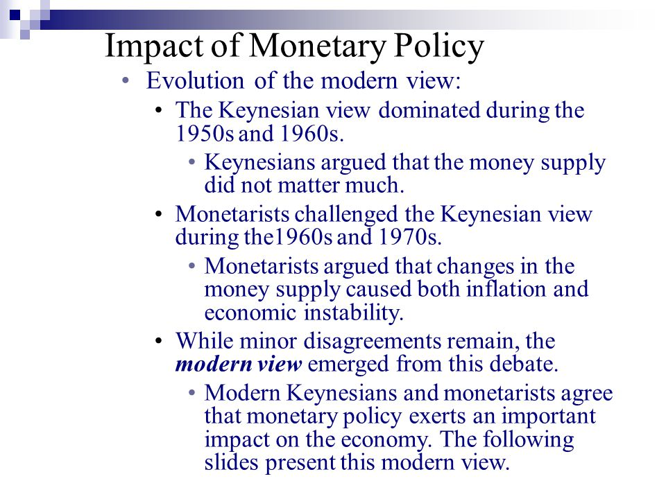 Impact of Monetary Policy Evolution of the modern view: The Keynesian view dominated during the 1950s and 1960s.