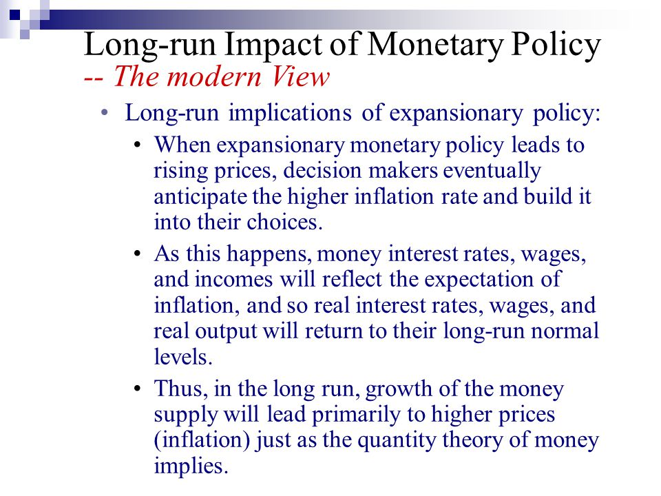 Long-run Impact of Monetary Policy -- The modern View Long-run implications of expansionary policy: When expansionary monetary policy leads to rising prices, decision makers eventually anticipate the higher inflation rate and build it into their choices.