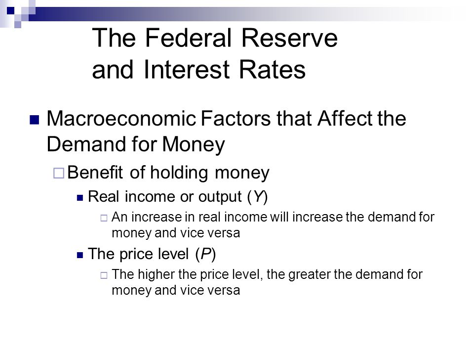 The Federal Reserve and Interest Rates Macroeconomic Factors that Affect the Demand for Money Benefit of holding money Real income or output (Y) An increase in real income will increase the demand for money and vice versa The price level (P) The higher the price level, the greater the demand for money and vice versa
