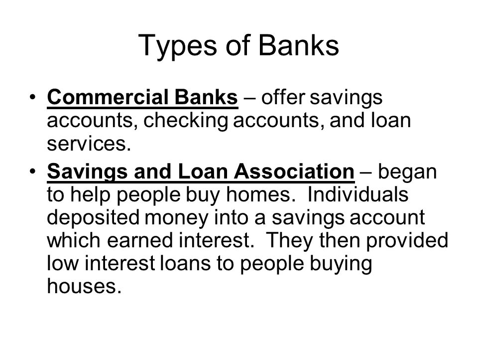 Types of Banks Commercial Banks – offer savings accounts, checking accounts, and loan services. Savings and Loan Association – began to help people bu