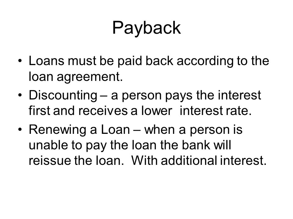 Payback Loans must be paid back according to the loan agreement. Discounting – a person pays the interest first and receives a lower interest rate. Re
